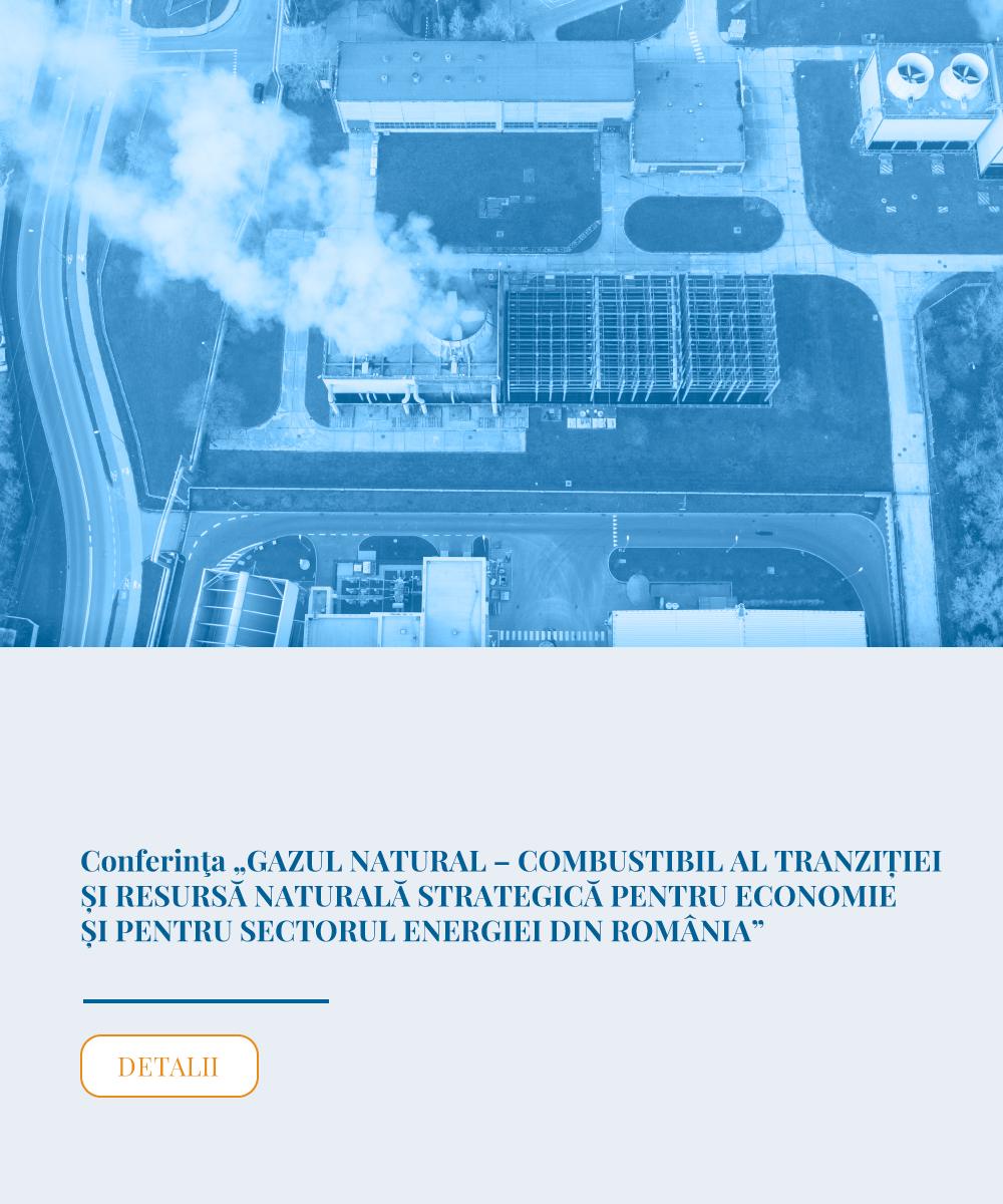 """Eveniment amânat la o dată care va fi anunțată ulterior - Conferinţa """"GAZUL NATURAL – COMBUSTIBIL AL TRANZIȚIEI ȘI RESURSĂ NATURALĂ STRATEGICĂ PENTRU ECONOMIE ȘI PENTRU SECTORUL ENERGIEI DIN ROMÂNIA"""""""