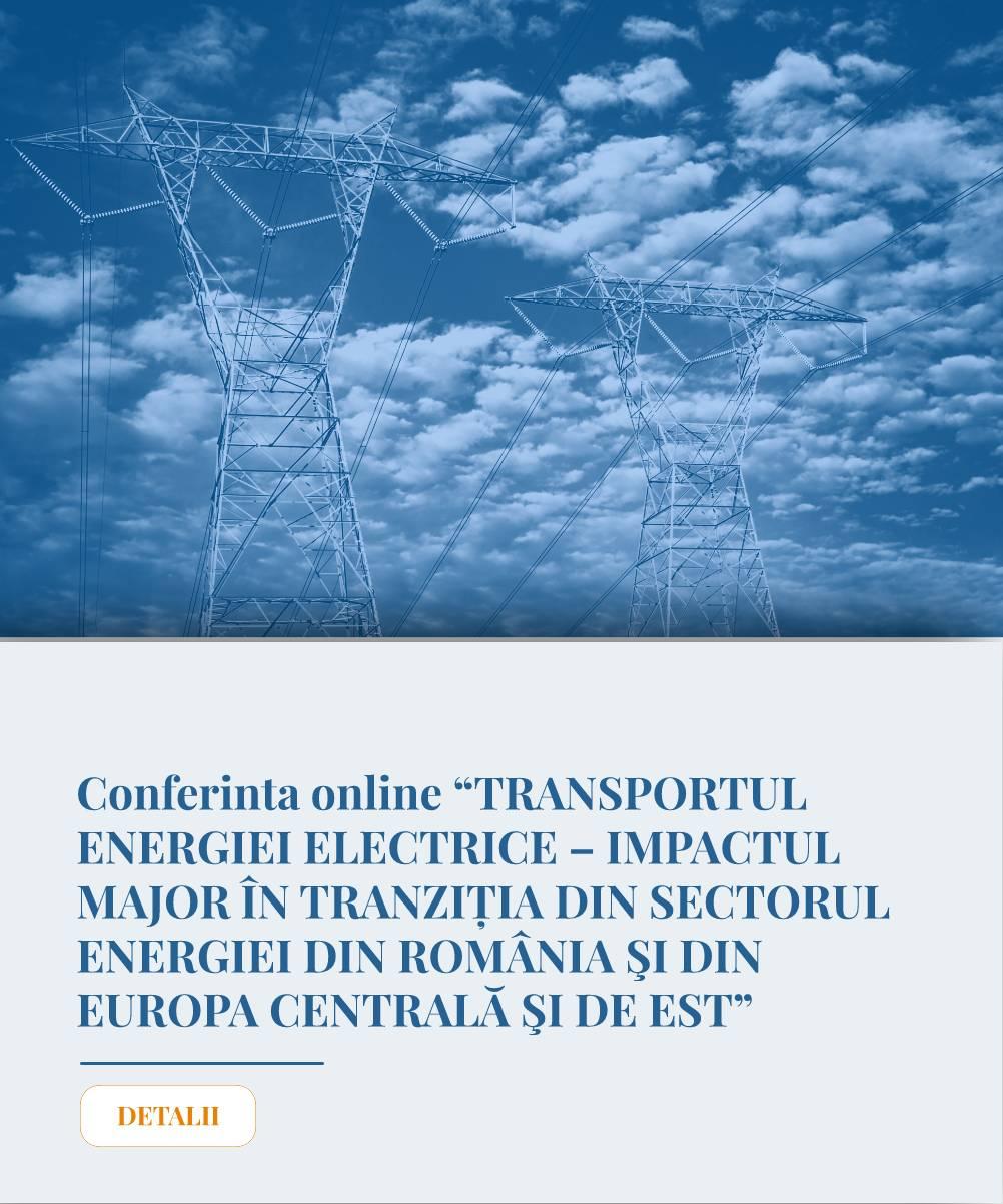 """Conferinta online """"TRANSPORTUL ENERGIEI ELECTRICE – IMPACTUL MAJOR IN TRANZIȚIA DIN SECTORUL ENERGIEI DIN ROMANIA SI DIN EUROPA CENTRALA SI DE EST"""""""