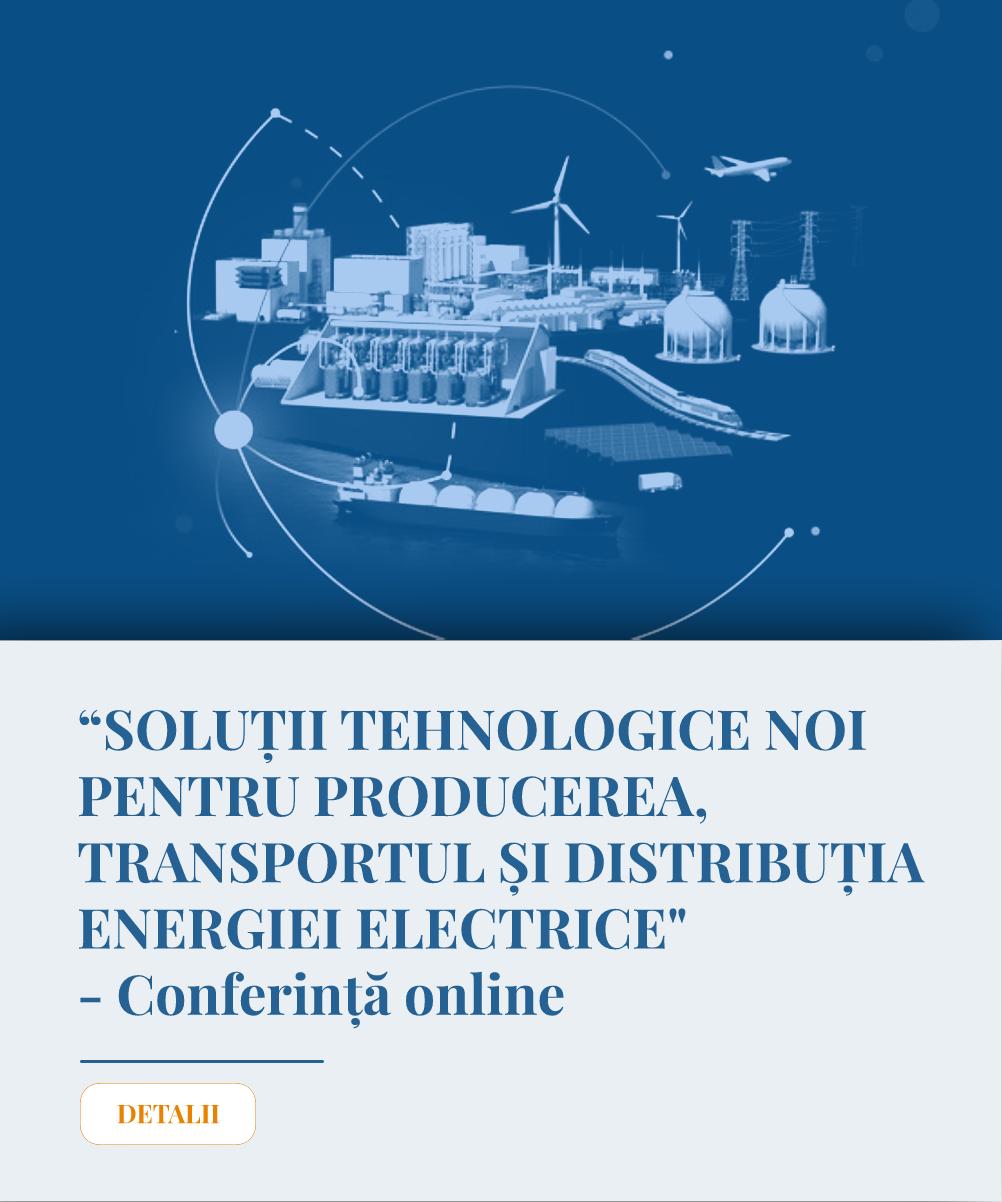 """Conferinta online """"SOLUȚII TEHNOLOGICE NOI PENTRU PRODUCEREA, TRANSPORTUL ȘI DISTRIBUȚIA ENERGIEI ELECTRICE"""""""